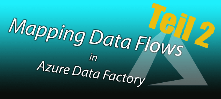 Mapping Data Flows in ADF, Teil 2